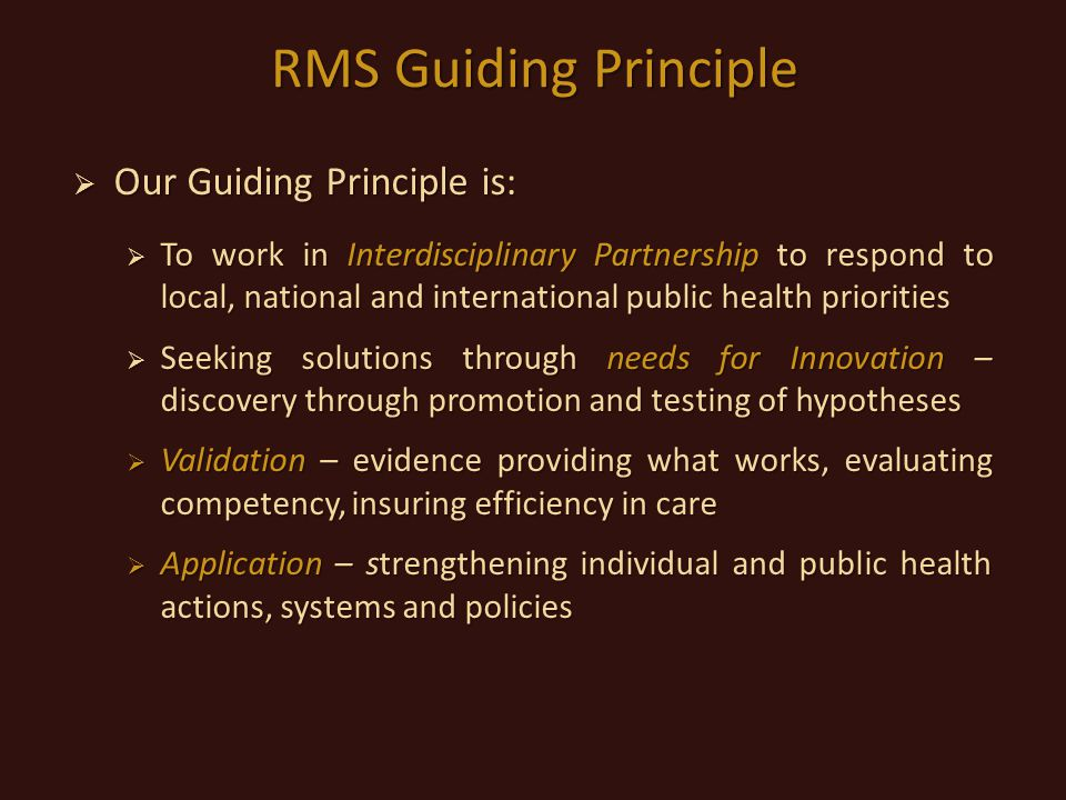 RMS Guiding Principle  Our Guiding Principle is:  To work in Interdisciplinary Partnership to respond to local, national and international public health priorities  Seeking solutions through needs for Innovation – discovery through promotion and testing of hypotheses  Validation – evidence providing what works, evaluating competency, insuring efficiency in care  Application – strengthening individual and public health actions, systems and policies