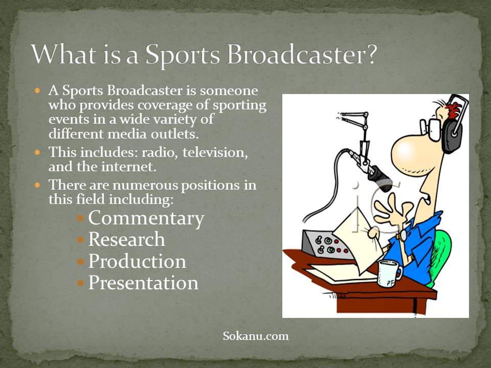 A Sports Broadcaster is someone who provides coverage of sporting events in a wide variety of different media outlets.