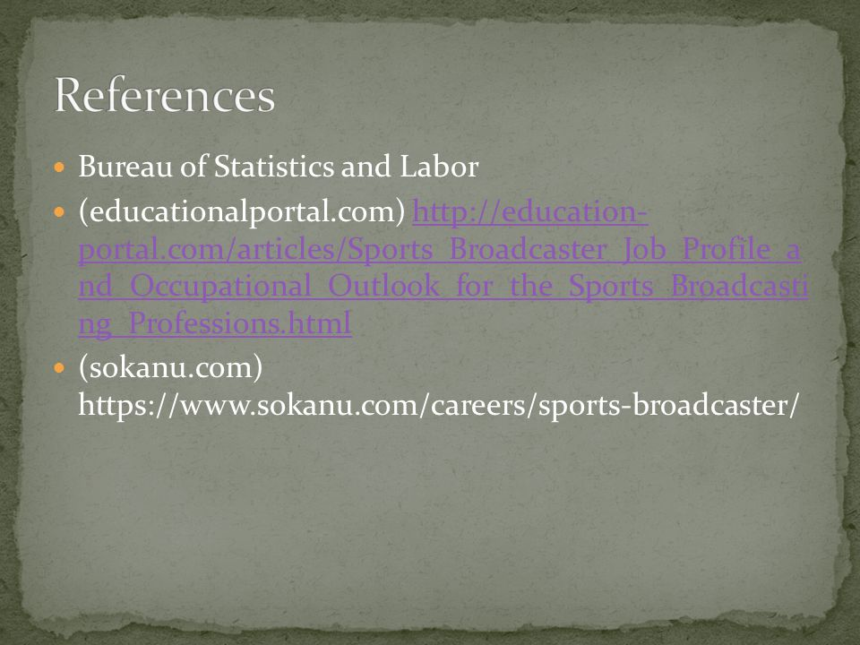 Bureau of Statistics and Labor (educationalportal.com) http://education- portal.com/articles/Sports_Broadcaster_Job_Profile_a nd_Occupational_Outlook_for_the_Sports_Broadcasti ng_Professions.htmlhttp://education- portal.com/articles/Sports_Broadcaster_Job_Profile_a nd_Occupational_Outlook_for_the_Sports_Broadcasti ng_Professions.html (sokanu.com) https://www.sokanu.com/careers/sports-broadcaster/