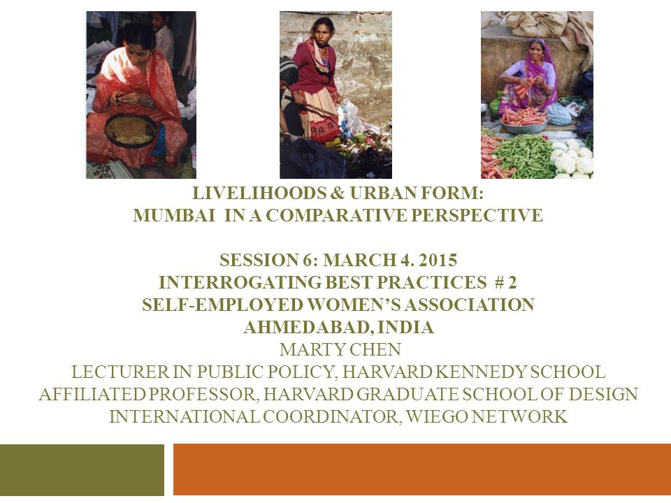 LIVELIHOODS & URBAN FORM: MUMBAI IN A COMPARATIVE PERSPECTIVE SESSION 6: MARCH 4. 2015 INTERROGATING BEST PRACTICES # 2 SELF-EMPLOYED WOMEN'S ASSOCIAT