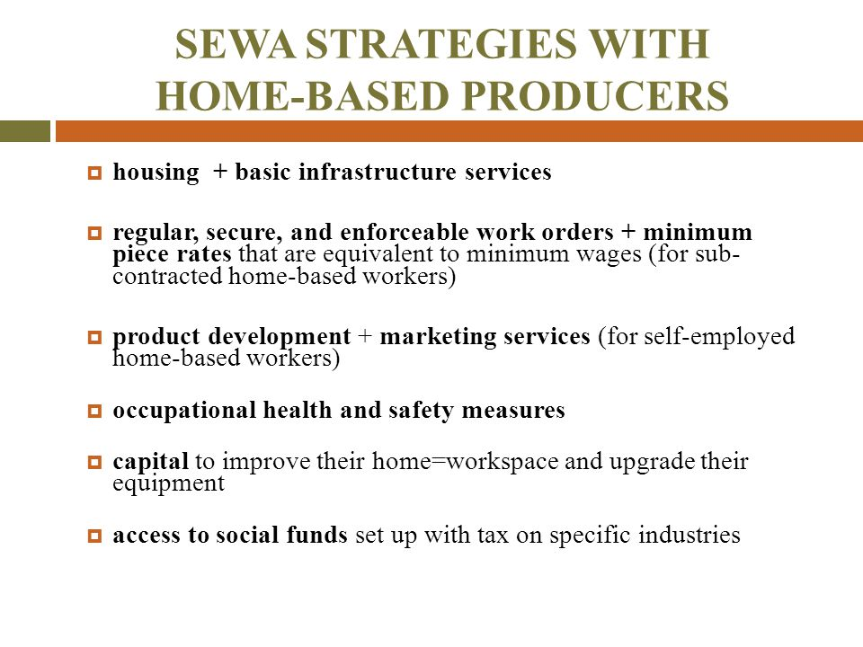 SEWA STRATEGIES WITH HOME-BASED PRODUCERS  housing + basic infrastructure services  regular, secure, and enforceable work orders + minimum piece rat