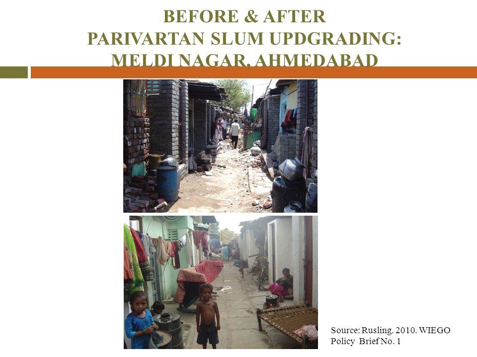 BEFORE & AFTER PARIVARTAN SLUM UPDGRADING: MELDI NAGAR, AHMEDABAD Source: Rusling. 2010. WIEGO Policy Brief No. 1