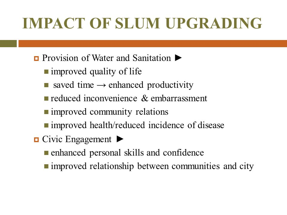 IMPACT OF SLUM UPGRADING  Provision of Water and Sanitation ► improved quality of life saved time → enhanced productivity reduced inconvenience & emb
