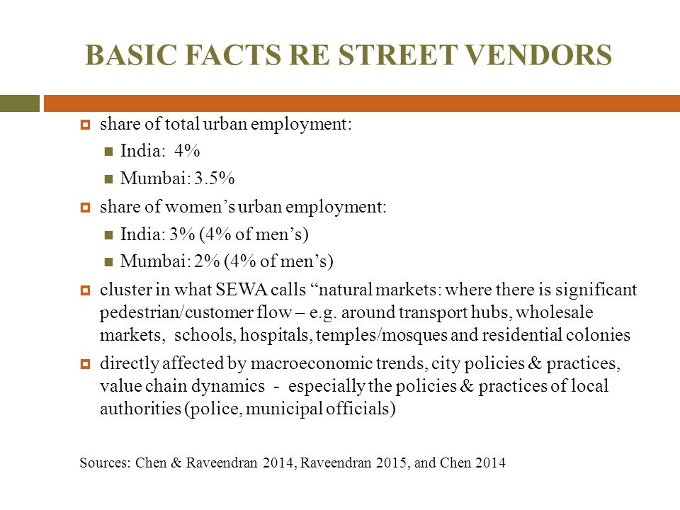 BASIC FACTS RE STREET VENDORS  share of total urban employment: India: 4% Mumbai: 3.5%  share of women's urban employment: India: 3% (4% of men's) M