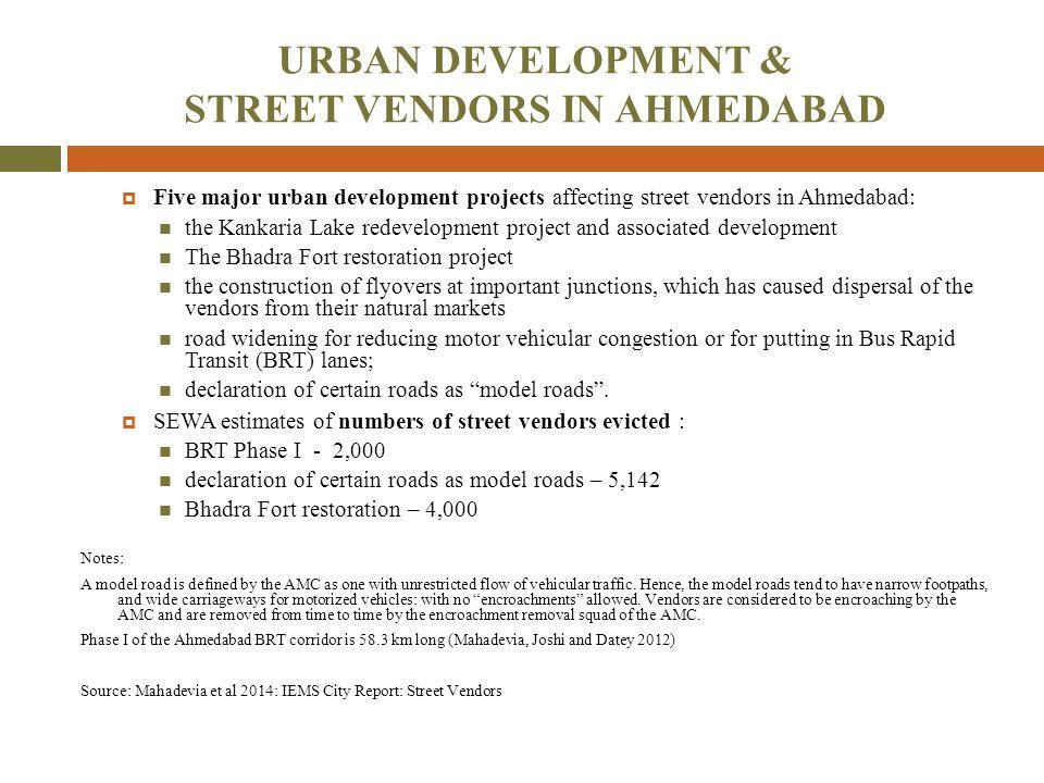 URBAN DEVELOPMENT & STREET VENDORS IN AHMEDABAD  Five major urban development projects affecting street vendors in Ahmedabad: the Kankaria Lake redev