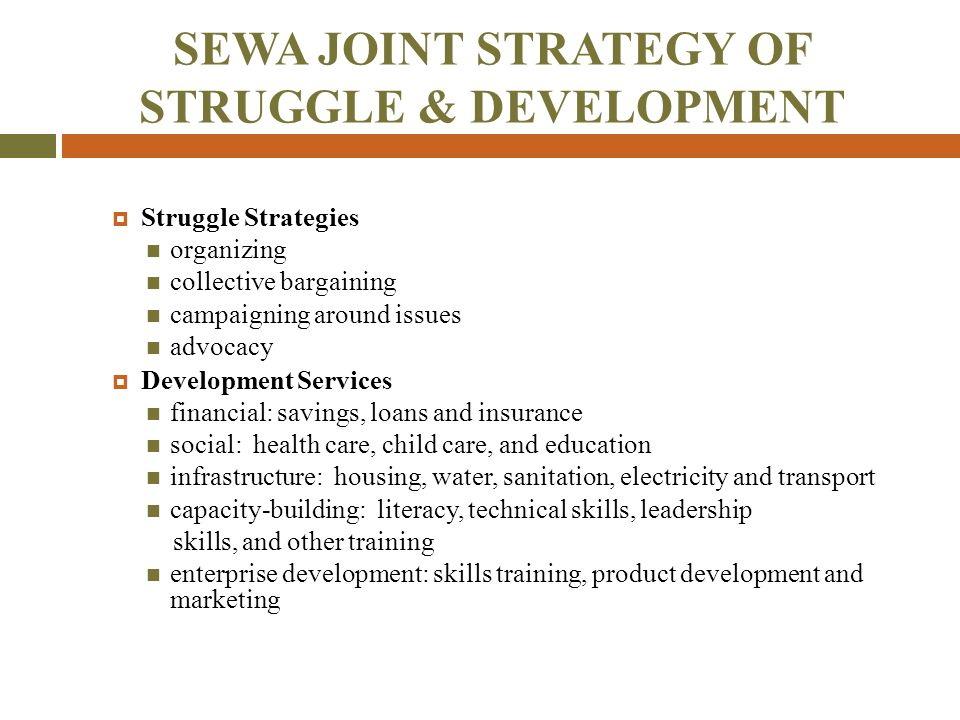 SEWA JOINT STRATEGY OF STRUGGLE & DEVELOPMENT  Struggle Strategies organizing collective bargaining campaigning around issues advocacy  Development