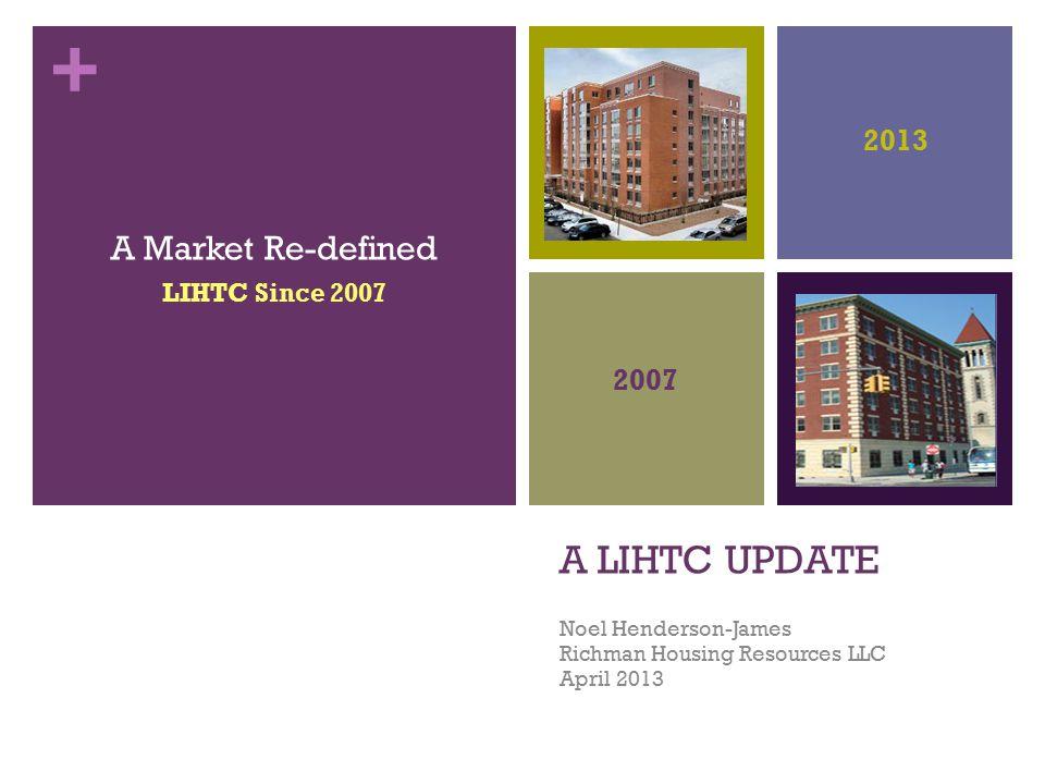 + A LIHTC UPDATE Noel Henderson-James Richman Housing Resources LLC April 2013 A Market Re-defined LIHTC Since 2007 2007 2013