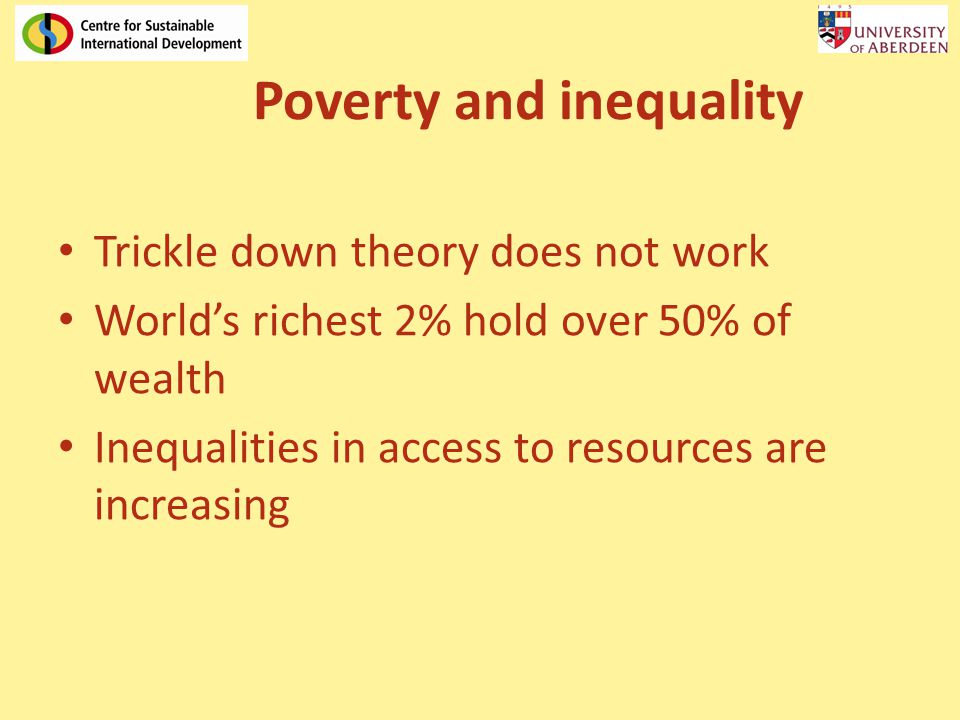 Poverty and inequality Trickle down theory does not work World's richest 2% hold over 50% of wealth Inequalities in access to resources are increasing