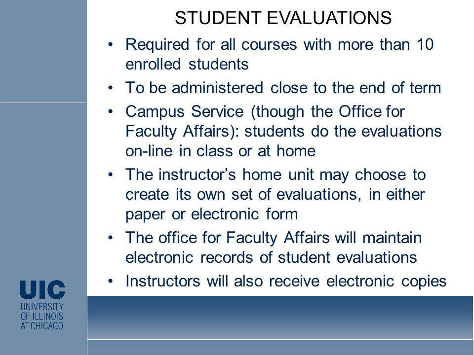 Required for all courses with more than 10 enrolled students To be administered close to the end of term Campus Service (though the Office for Faculty Affairs): students do the evaluations on-line in class or at home The instructor's home unit may choose to create its own set of evaluations, in either paper or electronic form The office for Faculty Affairs will maintain electronic records of student evaluations Instructors will also receive electronic copies STUDENT EVALUATIONS