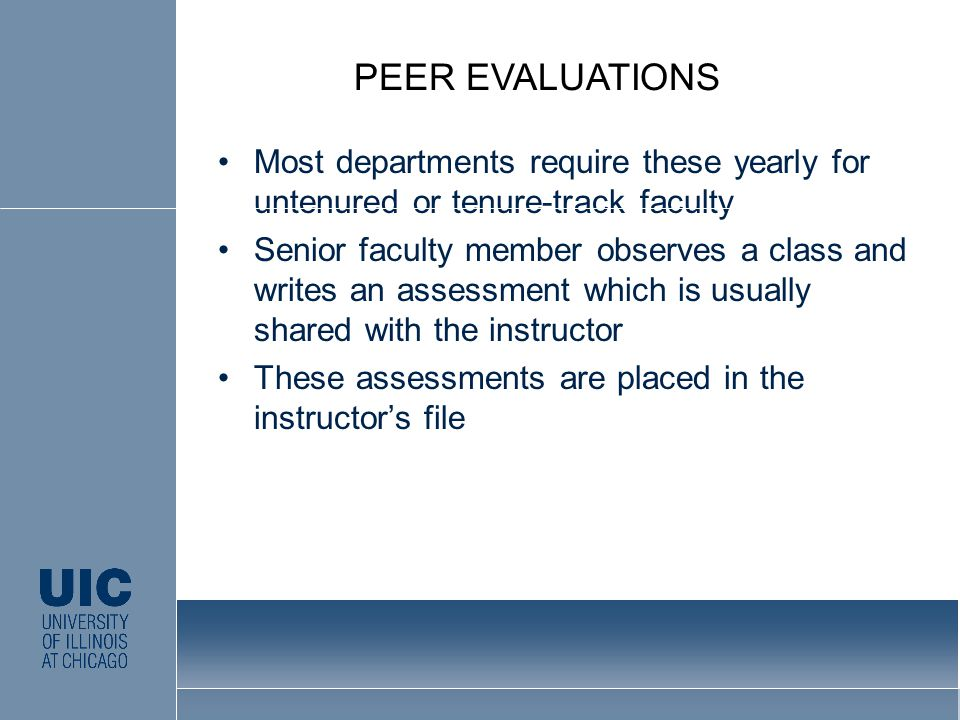 Most departments require these yearly for untenured or tenure-track faculty Senior faculty member observes a class and writes an assessment which is usually shared with the instructor These assessments are placed in the instructor's file PEER EVALUATIONS