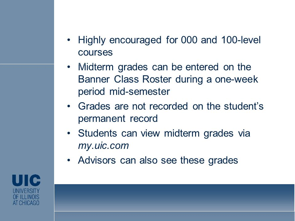 Highly encouraged for 000 and 100-level courses Midterm grades can be entered on the Banner Class Roster during a one-week period mid-semester Grades are not recorded on the student's permanent record Students can view midterm grades via my.uic.com Advisors can also see these grades