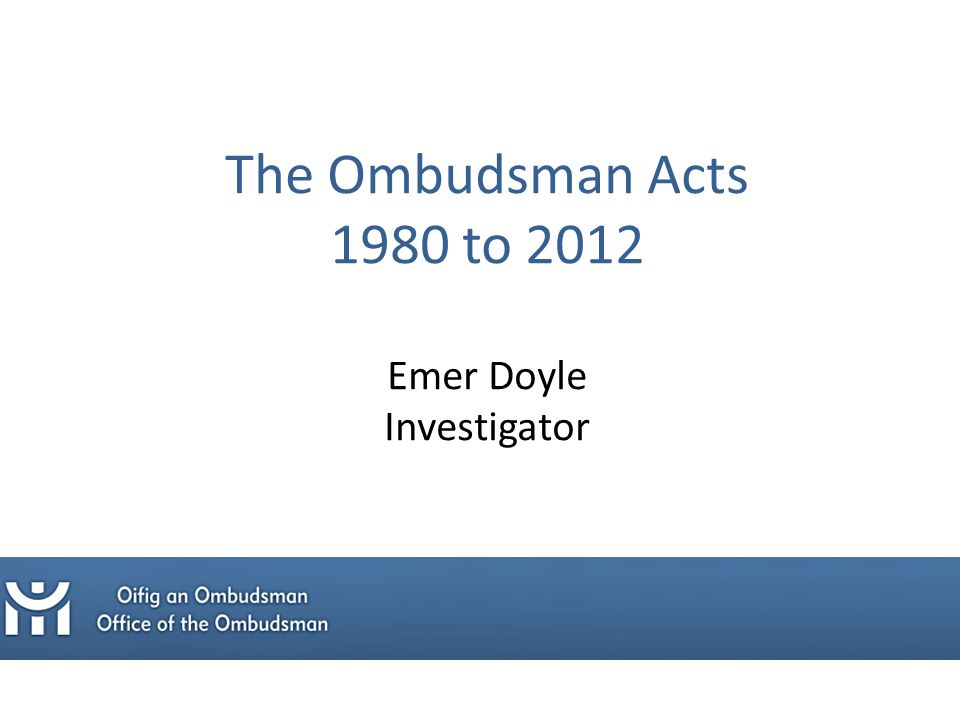 The Ombudsman Acts 1980 to 2012 Emer Doyle Investigator
