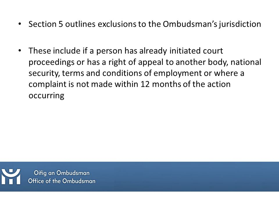 Section 5 outlines exclusions to the Ombudsman's jurisdiction These include if a person has already initiated court proceedings or has a right of appeal to another body, national security, terms and conditions of employment or where a complaint is not made within 12 months of the action occurring