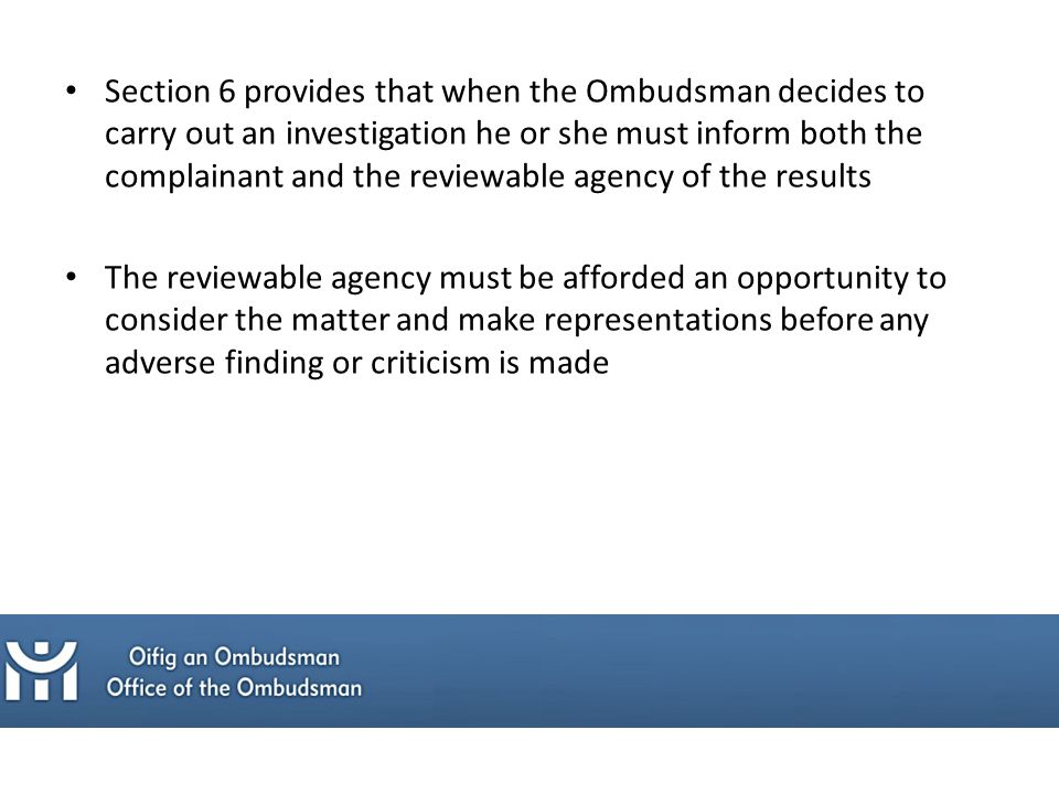 Section 6 provides that when the Ombudsman decides to carry out an investigation he or she must inform both the complainant and the reviewable agency of the results The reviewable agency must be afforded an opportunity to consider the matter and make representations before any adverse finding or criticism is made
