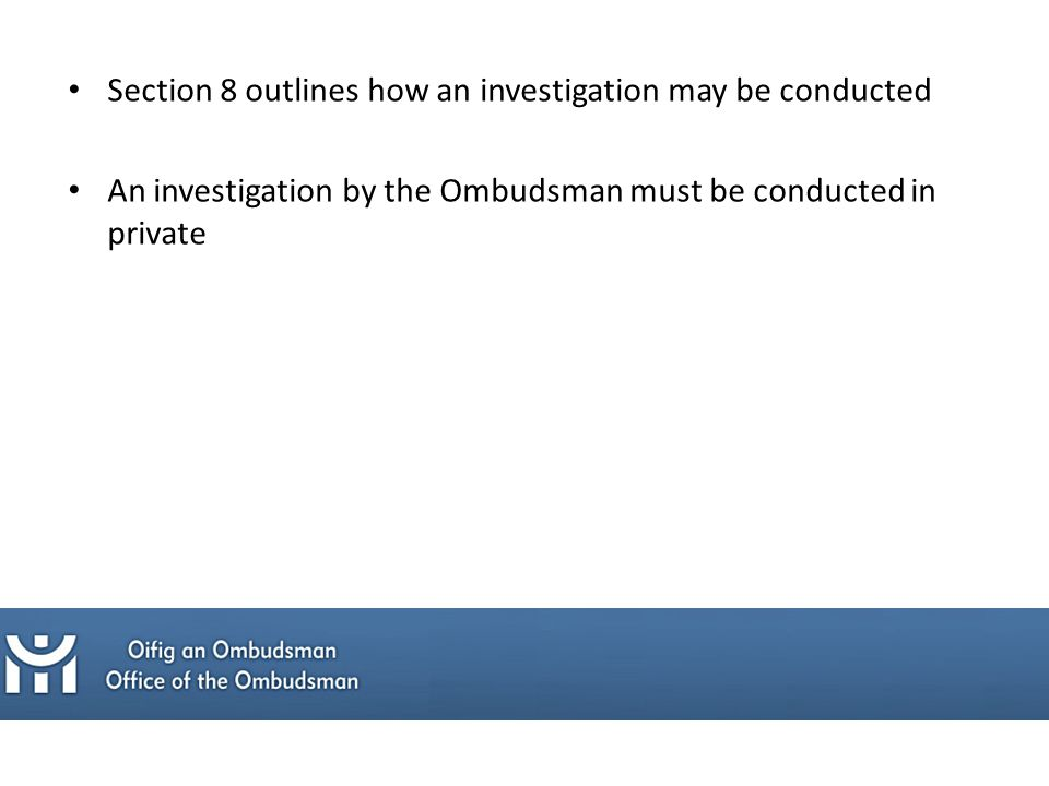 Section 8 outlines how an investigation may be conducted An investigation by the Ombudsman must be conducted in private