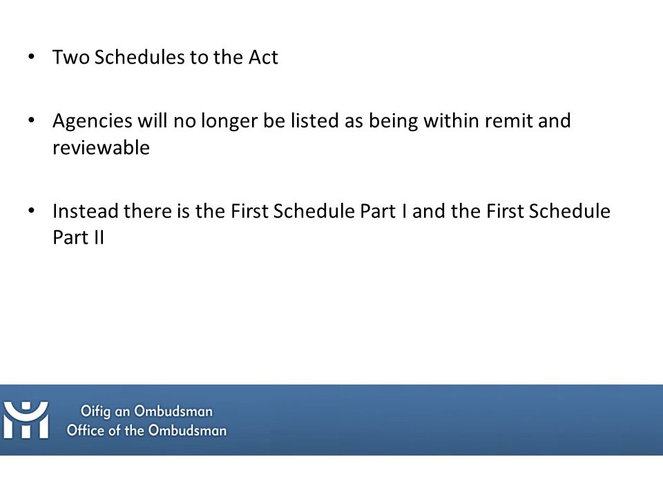 Two Schedules to the Act Agencies will no longer be listed as being within remit and reviewable Instead there is the First Schedule Part I and the First Schedule Part II