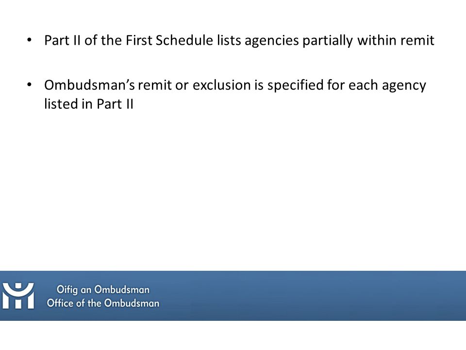 Part II of the First Schedule lists agencies partially within remit Ombudsman's remit or exclusion is specified for each agency listed in Part II