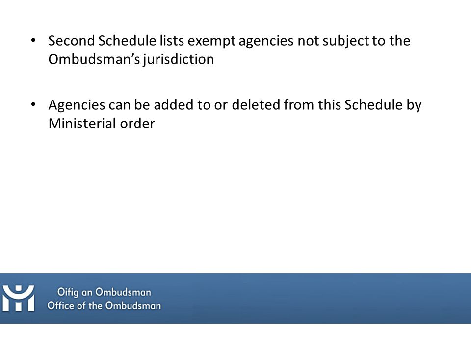 Second Schedule lists exempt agencies not subject to the Ombudsman's jurisdiction Agencies can be added to or deleted from this Schedule by Ministerial order