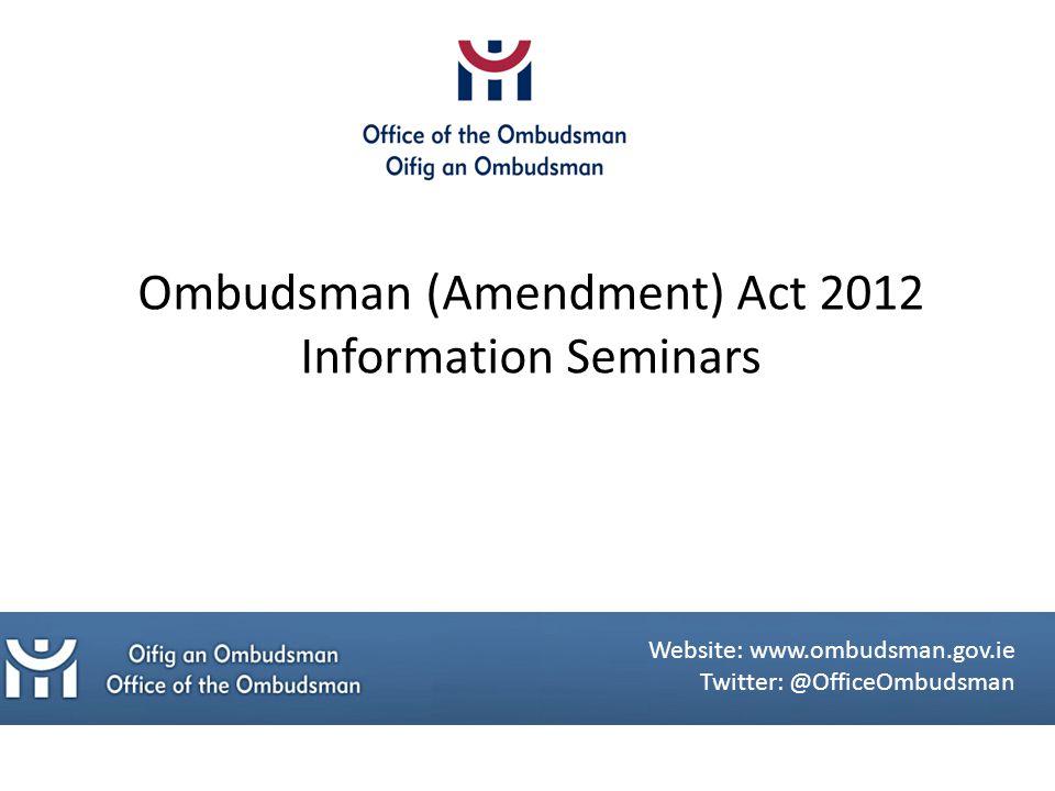 Ombudsman (Amendment) Act 2012 Information Seminars Website: www.ombudsman.gov.ie Twitter: @OfficeOmbudsman