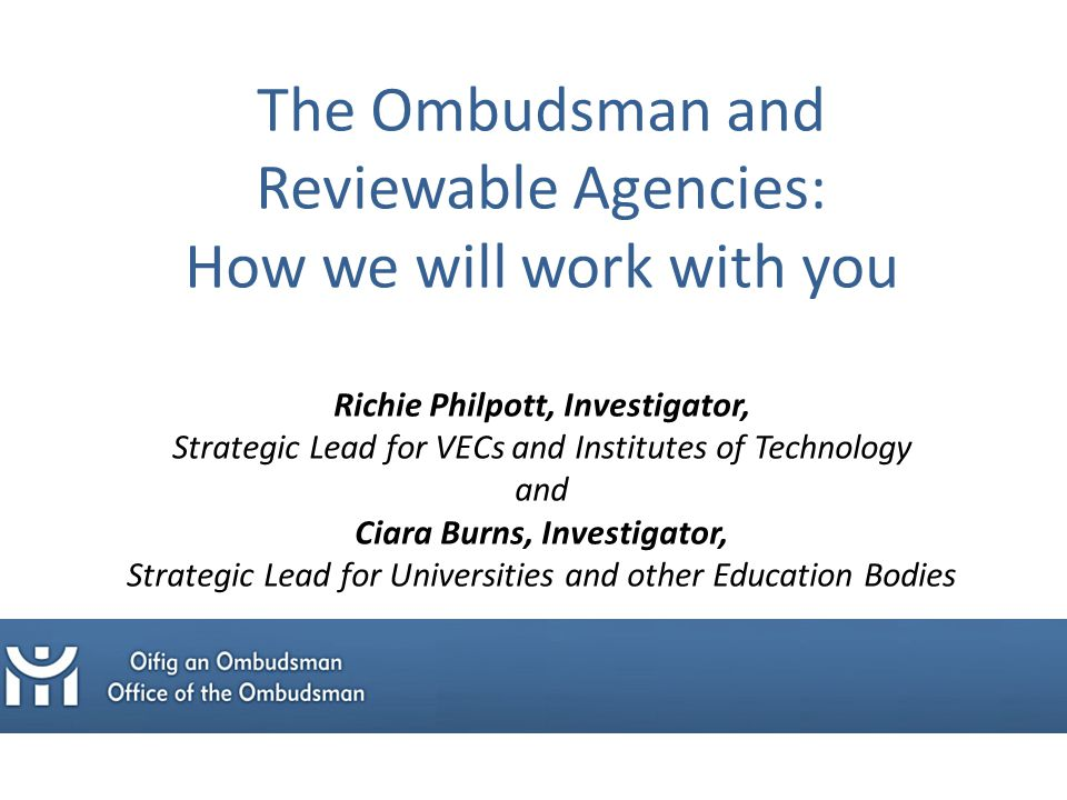The Ombudsman and Reviewable Agencies: How we will work with you Richie Philpott, Investigator, Strategic Lead for VECs and Institutes of Technology and Ciara Burns, Investigator, Strategic Lead for Universities and other Education Bodies
