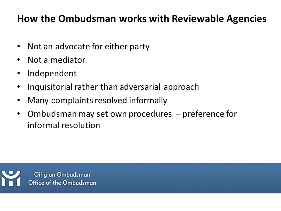 How the Ombudsman works with Reviewable Agencies Not an advocate for either party Not a mediator Independent Inquisitorial rather than adversarial approach Many complaints resolved informally Ombudsman may set own procedures – preference for informal resolution