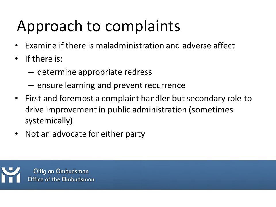 Approach to complaints Examine if there is maladministration and adverse affect If there is: – determine appropriate redress – ensure learning and prevent recurrence First and foremost a complaint handler but secondary role to drive improvement in public administration (sometimes systemically) Not an advocate for either party