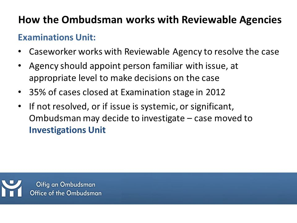 Examinations Unit: Caseworker works with Reviewable Agency to resolve the case Agency should appoint person familiar with issue, at appropriate level to make decisions on the case 35% of cases closed at Examination stage in 2012 If not resolved, or if issue is systemic, or significant, Ombudsman may decide to investigate – case moved to Investigations Unit How the Ombudsman works with Reviewable Agencies
