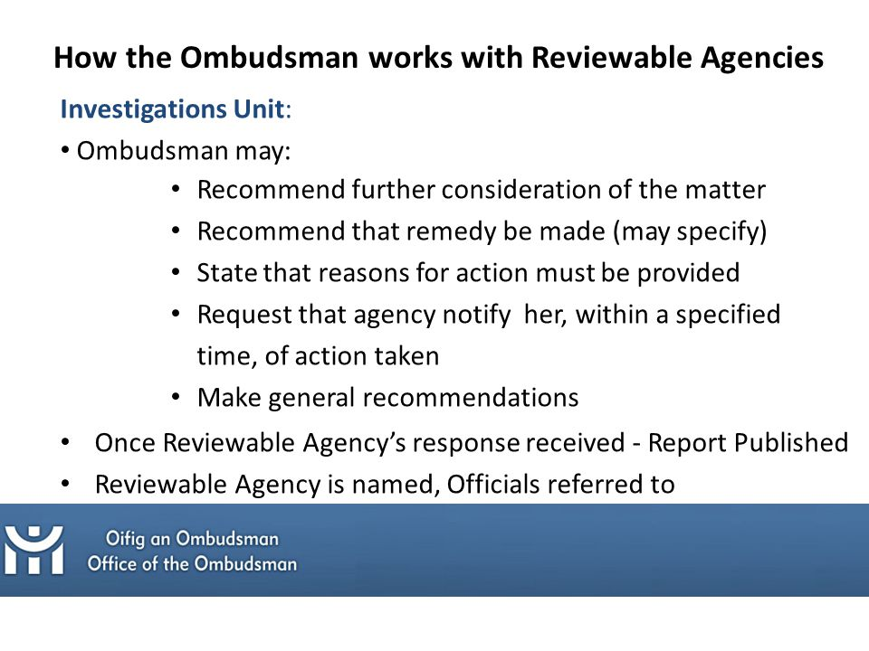 Investigations Unit: Ombudsman may: Recommend further consideration of the matter Recommend that remedy be made (may specify) State that reasons for action must be provided Request that agency notify her, within a specified time, of action taken Make general recommendations Once Reviewable Agency's response received - Report Published Reviewable Agency is named, Officials referred to How the Ombudsman works with Reviewable Agencies