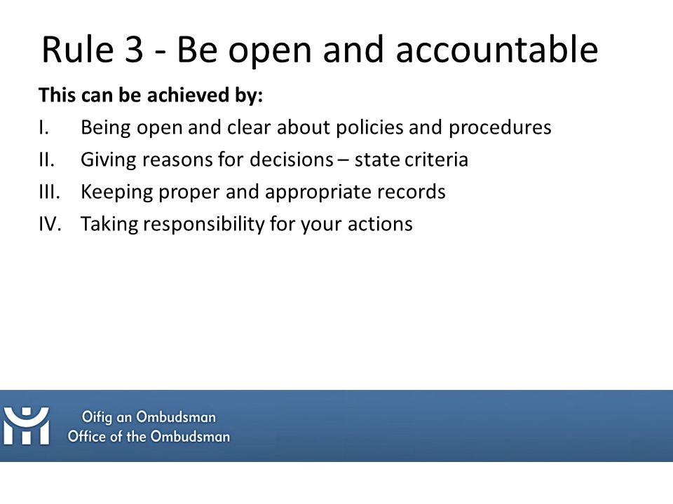 This can be achieved by: I.Being open and clear about policies and procedures II.Giving reasons for decisions – state criteria III.Keeping proper and appropriate records IV.Taking responsibility for your actions Rule 3 - Be open and accountable