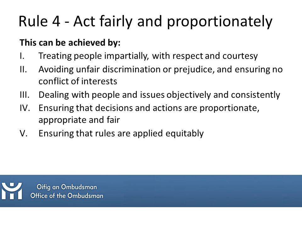 This can be achieved by: I.Treating people impartially, with respect and courtesy II.Avoiding unfair discrimination or prejudice, and ensuring no conflict of interests III.Dealing with people and issues objectively and consistently IV.Ensuring that decisions and actions are proportionate, appropriate and fair V.Ensuring that rules are applied equitably Rule 4 - Act fairly and proportionately