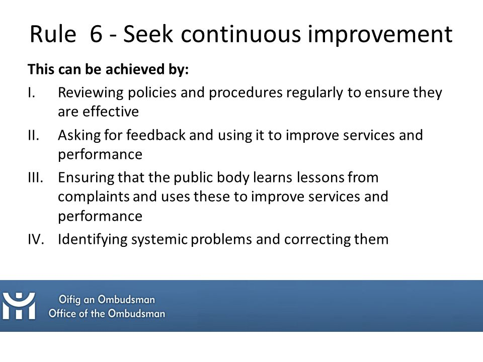 This can be achieved by: I.Reviewing policies and procedures regularly to ensure they are effective II.Asking for feedback and using it to improve services and performance III.Ensuring that the public body learns lessons from complaints and uses these to improve services and performance IV.Identifying systemic problems and correcting them Rule 6 - Seek continuous improvement