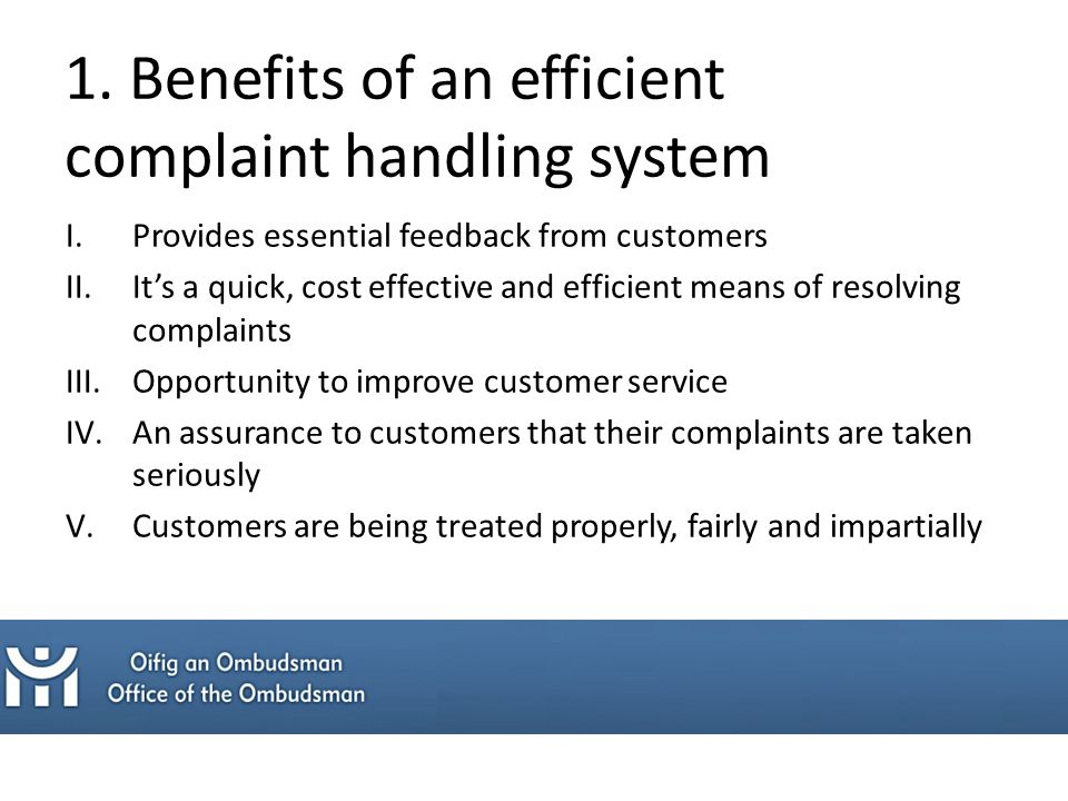 I.Provides essential feedback from customers II.It's a quick, cost effective and efficient means of resolving complaints III.Opportunity to improve customer service IV.An assurance to customers that their complaints are taken seriously V.Customers are being treated properly, fairly and impartially 1.
