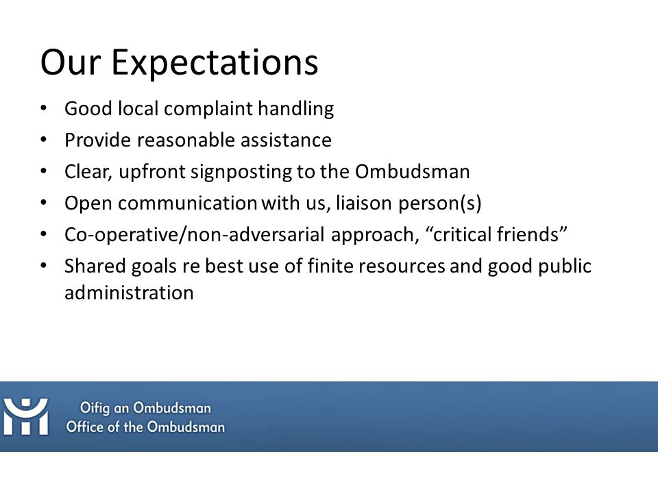 Our Expectations Good local complaint handling Provide reasonable assistance Clear, upfront signposting to the Ombudsman Open communication with us, liaison person(s) Co-operative/non-adversarial approach, critical friends Shared goals re best use of finite resources and good public administration