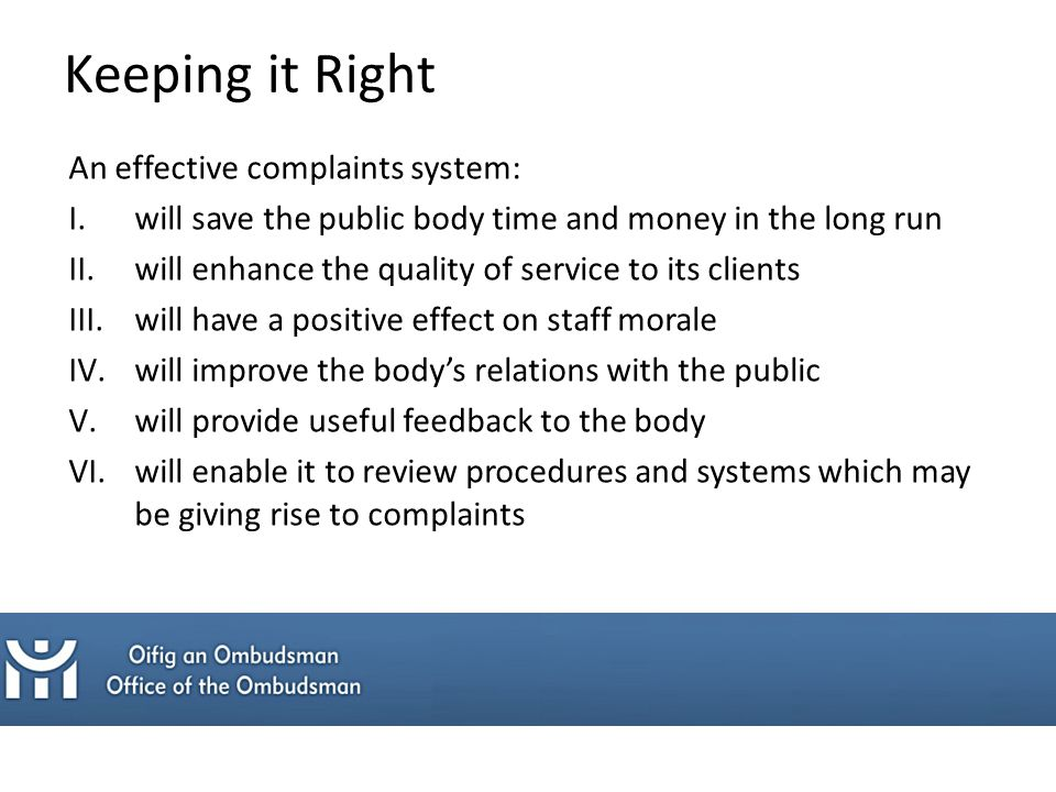 An effective complaints system: I.will save the public body time and money in the long run II.will enhance the quality of service to its clients III.will have a positive effect on staff morale IV.will improve the body's relations with the public V.will provide useful feedback to the body VI.will enable it to review procedures and systems which may be giving rise to complaints Keeping it Right
