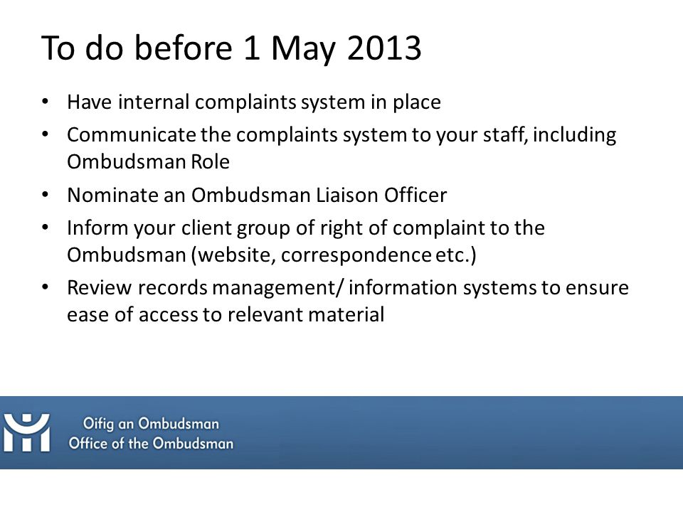 Have internal complaints system in place Communicate the complaints system to your staff, including Ombudsman Role Nominate an Ombudsman Liaison Officer Inform your client group of right of complaint to the Ombudsman (website, correspondence etc.) Review records management/ information systems to ensure ease of access to relevant material To do before 1 May 2013