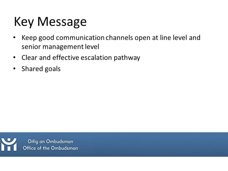 Key Message Keep good communication channels open at line level and senior management level Clear and effective escalation pathway Shared goals