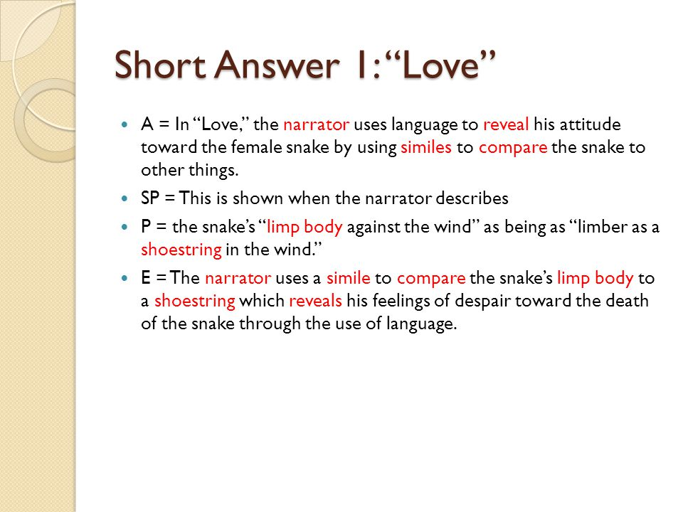 Short Answer 1: Love A = In Love, the narrator uses language to reveal his attitude toward the female snake by using similes to compare the snake to other things.