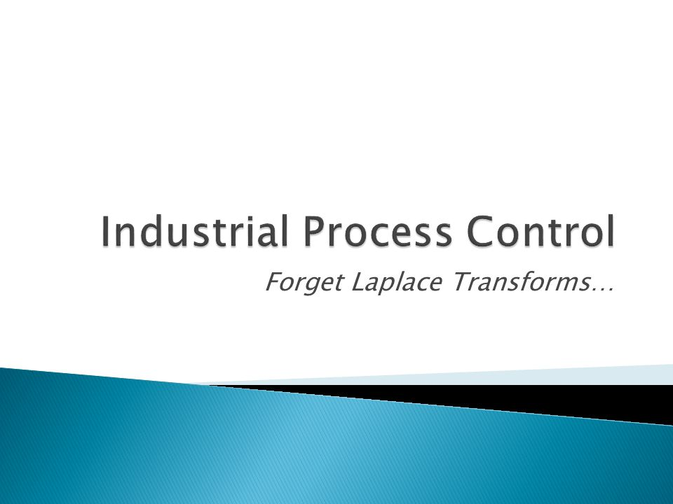  Industrial process control involves a lot more than just Laplace transforms and loop tuning  Combination of both theory and practice  Understanding of core engineering principles is key (thermodynamics, mass transfer, etc)  Control design requires collaboration with others to understand objectives and provide process design guidance  Importance of both big picture and details