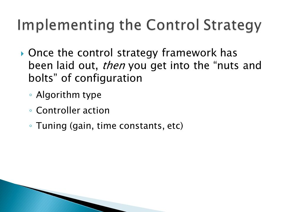  Once the control strategy framework has been laid out, then you get into the nuts and bolts of configuration ◦ Algorithm type ◦ Controller action ◦ Tuning (gain, time constants, etc)