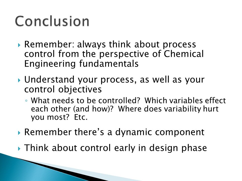  Remember: always think about process control from the perspective of Chemical Engineering fundamentals  Understand your process, as well as your control objectives ◦ What needs to be controlled.