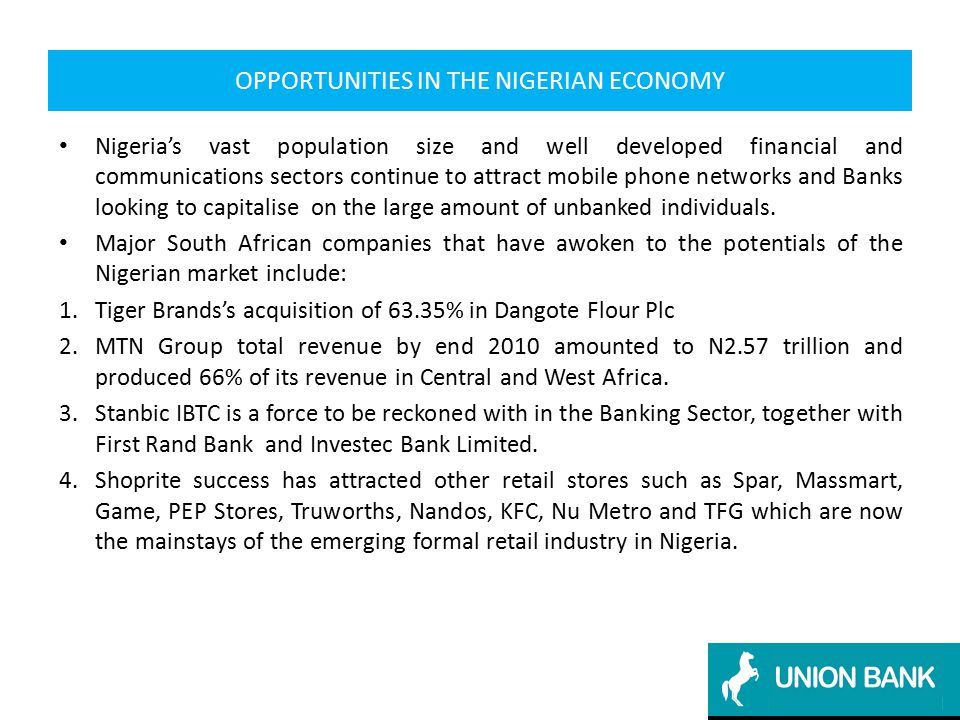 OPPORTUNITIES IN THE NIGERIAN ECONOMY Nigeria's vast population size and well developed financial and communications sectors continue to attract mobile phone networks and Banks looking to capitalise on the large amount of unbanked individuals.