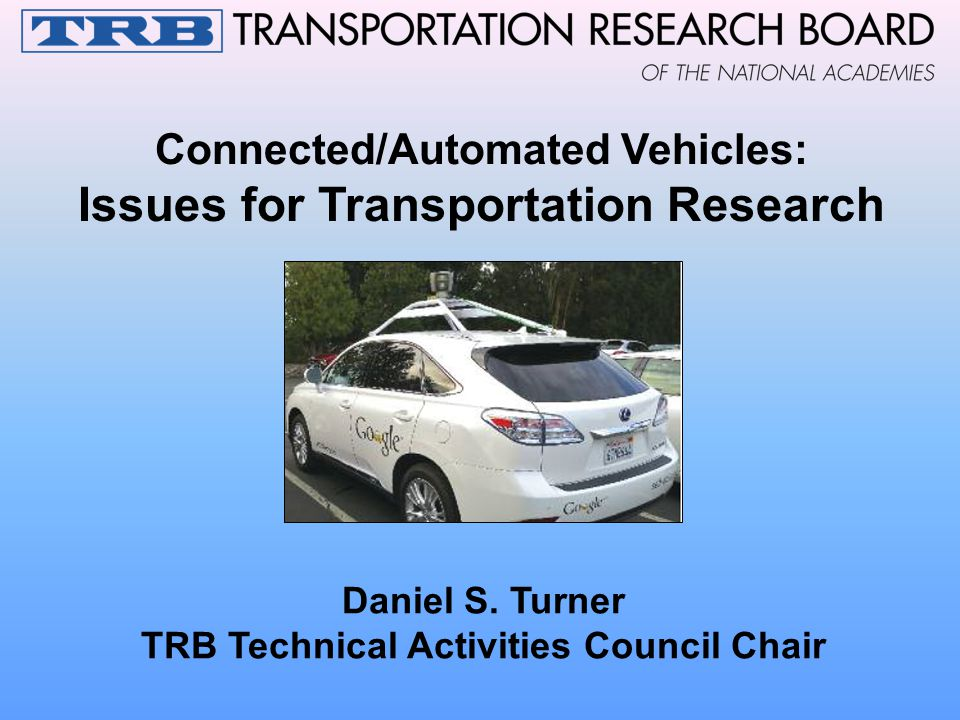 Connected/Automated Vehicles: Issues for Transportation Research Daniel S. Turner TRB Technical Activities Council Chair