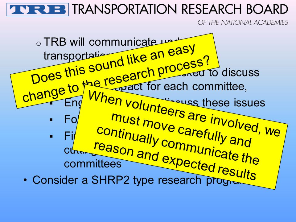 o TRB will communicate updates to transportation community o 200 standing committees asked to discuss C/A: interest/impact for each committee,  Engage experts to discuss these issues  Follow-up activities as appropriate  Find innovated ways to move cross- cutting nature of C/A into standing committees Consider a SHRP2 type research program Does this sound like an easy change to the research process.