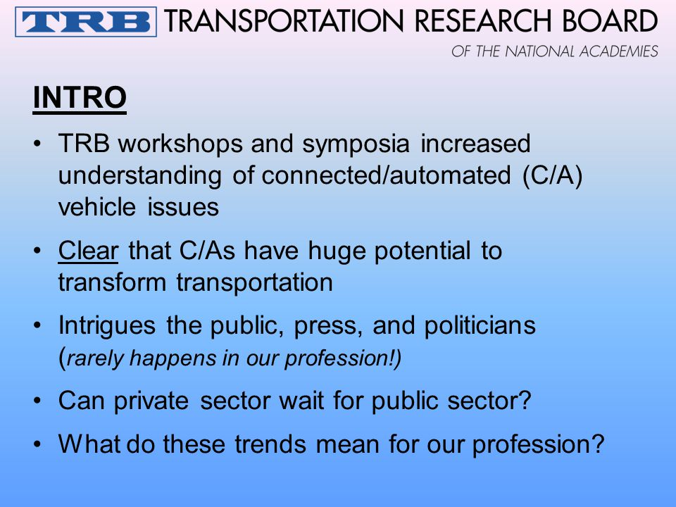INTRO TRB workshops and symposia increased understanding of connected/automated (C/A) vehicle issues Clear that C/As have huge potential to transform transportation Intrigues the public, press, and politicians ( rarely happens in our profession!) Can private sector wait for public sector.