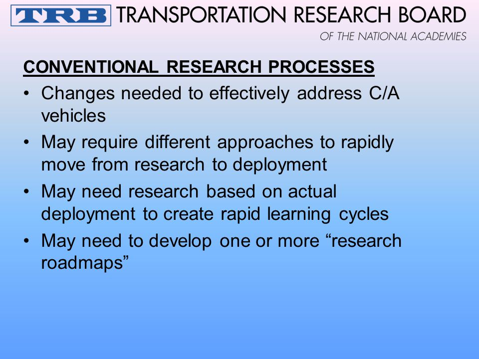 CONVENTIONAL RESEARCH PROCESSES Changes needed to effectively address C/A vehicles May require different approaches to rapidly move from research to deployment May need research based on actual deployment to create rapid learning cycles May need to develop one or more research roadmaps