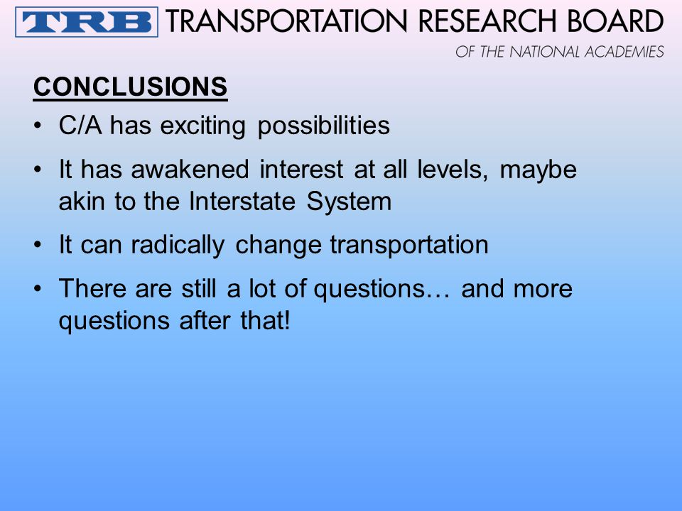 CONCLUSIONS C/A has exciting possibilities It has awakened interest at all levels, maybe akin to the Interstate System It can radically change transpo