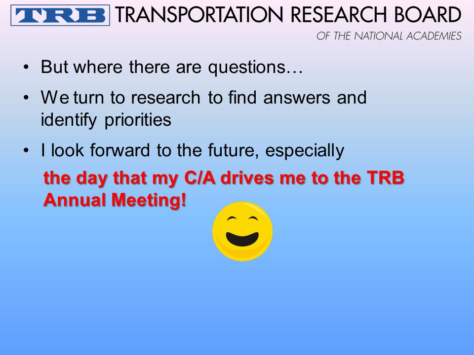 But where there are questions… We turn to research to find answers and identify priorities I look forward to the future, especially the day that my C/A drives me to the TRB Annual Meeting!
