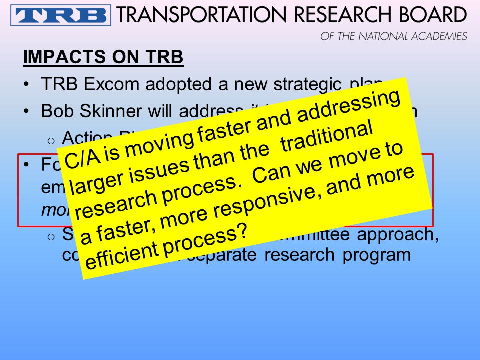 IMPACTS ON TRB TRB Excom adopted a new strategic plan Bob Skinner will address it in the next session o Action Plan, 5 year strategies/action items Fo