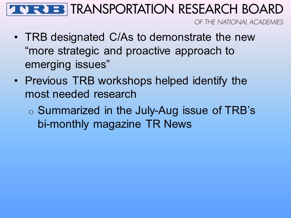 TRB designated C/As to demonstrate the new more strategic and proactive approach to emerging issues Previous TRB workshops helped identify the most needed research o Summarized in the July-Aug issue of TRB's bi-monthly magazine TR News