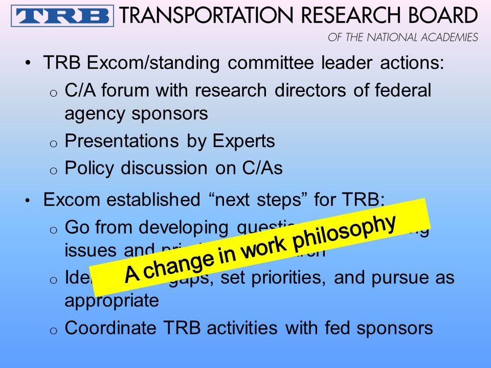 TRB Excom/standing committee leader actions: o C/A forum with research directors of federal agency sponsors o Presentations by Experts o Policy discussion on C/As Excom established next steps for TRB: o Go from developing questions to prioritizing issues and prioritizing research o Identify C/A gaps, set priorities, and pursue as appropriate o Coordinate TRB activities with fed sponsors